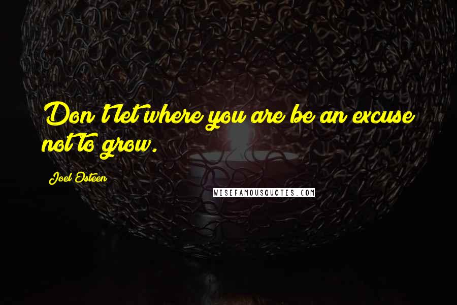 Joel Osteen quotes: Don't let where you are be an excuse not to grow.