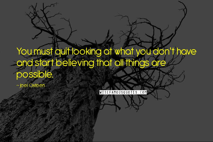 Joel Osteen quotes: You must quit looking at what you don't have and start believing that all things are possible.