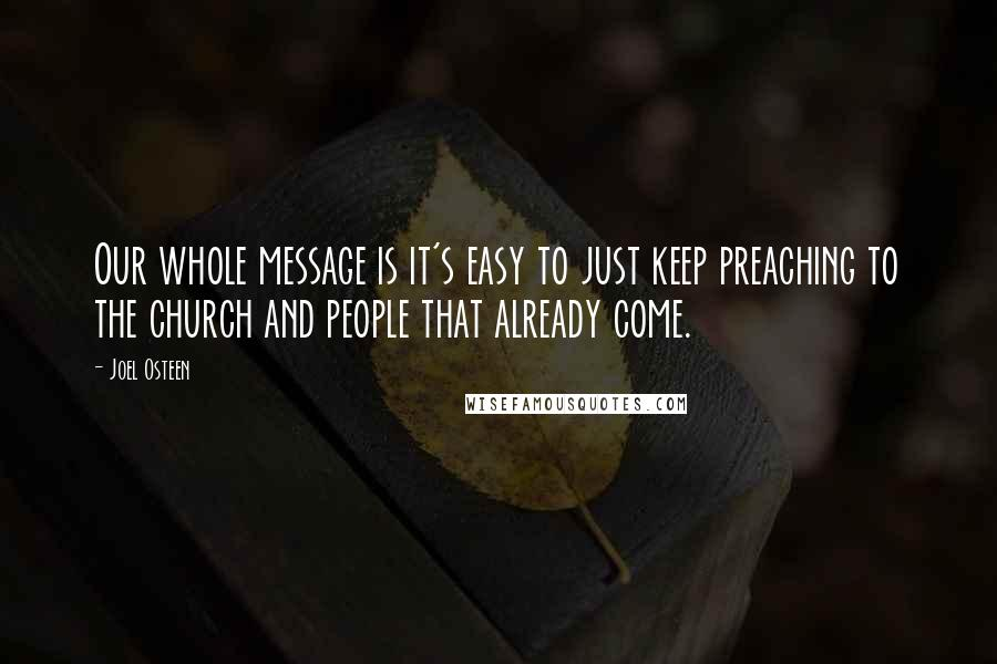 Joel Osteen quotes: Our whole message is it's easy to just keep preaching to the church and people that already come.