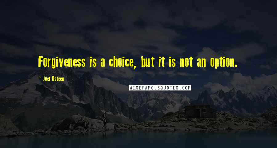 Joel Osteen quotes: Forgiveness is a choice, but it is not an option.