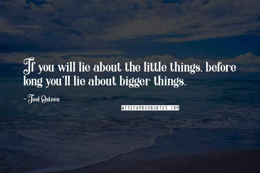 Joel Osteen quotes: If you will lie about the little things, before long you'll lie about bigger things.