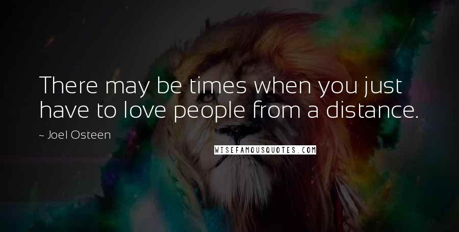 Joel Osteen quotes: There may be times when you just have to love people from a distance.