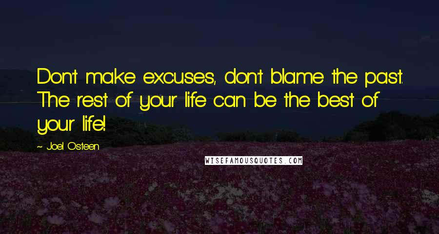 Joel Osteen quotes: Don't make excuses, don't blame the past. The rest of your life can be the best of your life!