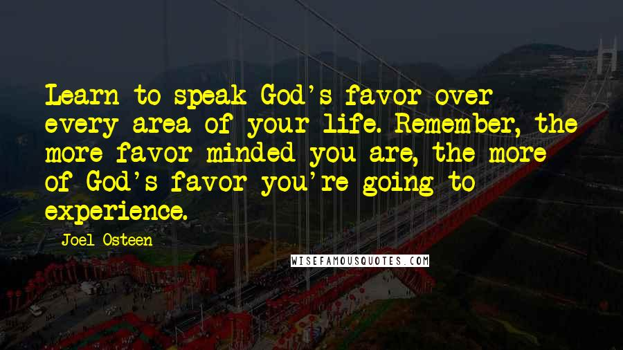 Joel Osteen quotes: Learn to speak God's favor over every area of your life. Remember, the more favor-minded you are, the more of God's favor you're going to experience.
