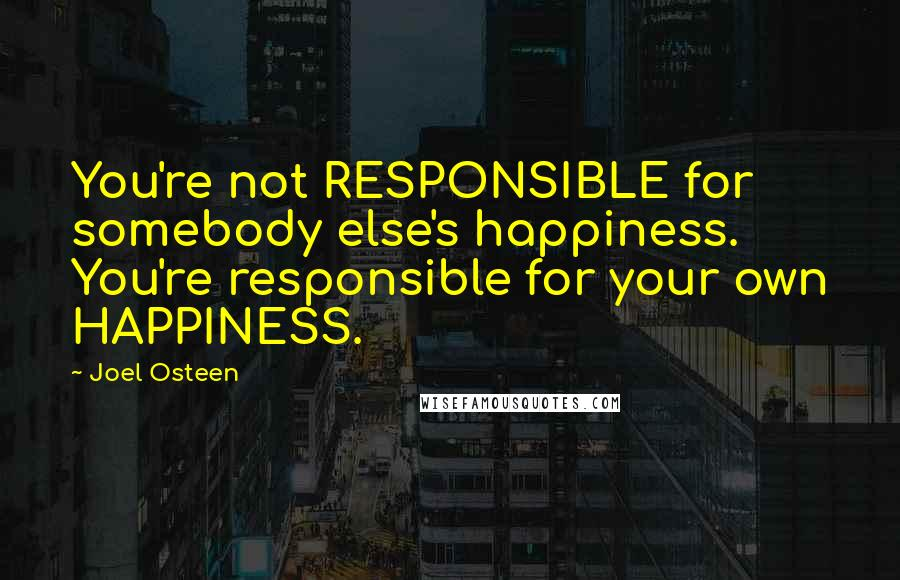 Joel Osteen quotes: You're not RESPONSIBLE for somebody else's happiness. You're responsible for your own HAPPINESS.