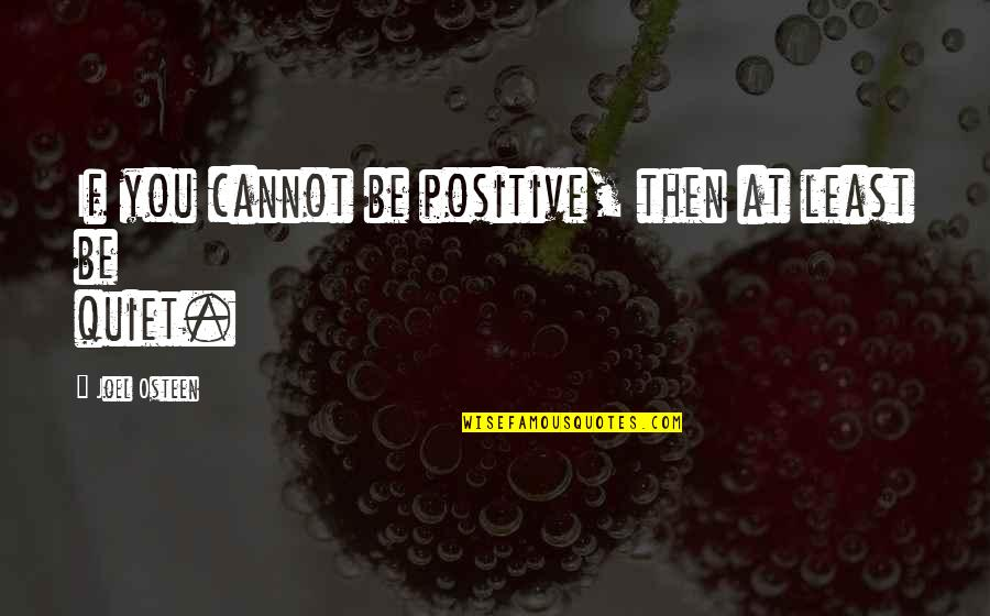 Joel Osteen Quotes By Joel Osteen: If you cannot be positive, then at least