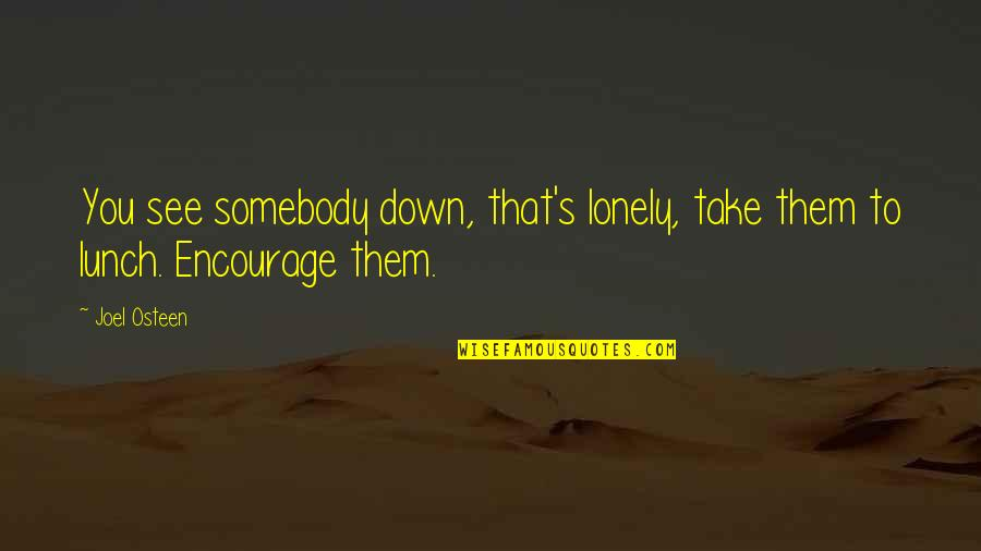 Joel Osteen Quotes By Joel Osteen: You see somebody down, that's lonely, take them