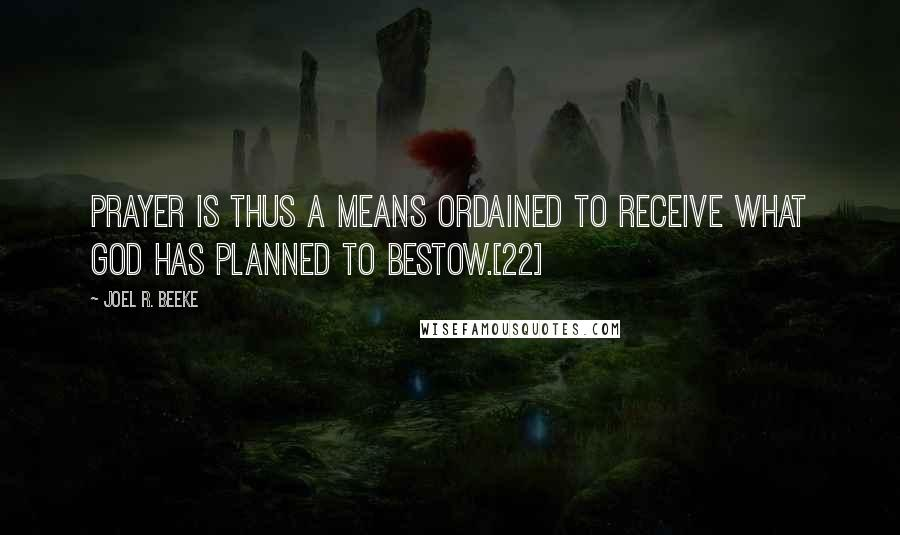 Joel R. Beeke quotes: Prayer is thus a means ordained to receive what God has planned to bestow.[22]