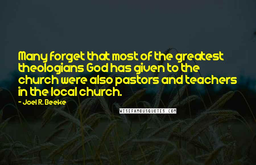 Joel R. Beeke quotes: Many forget that most of the greatest theologians God has given to the church were also pastors and teachers in the local church.