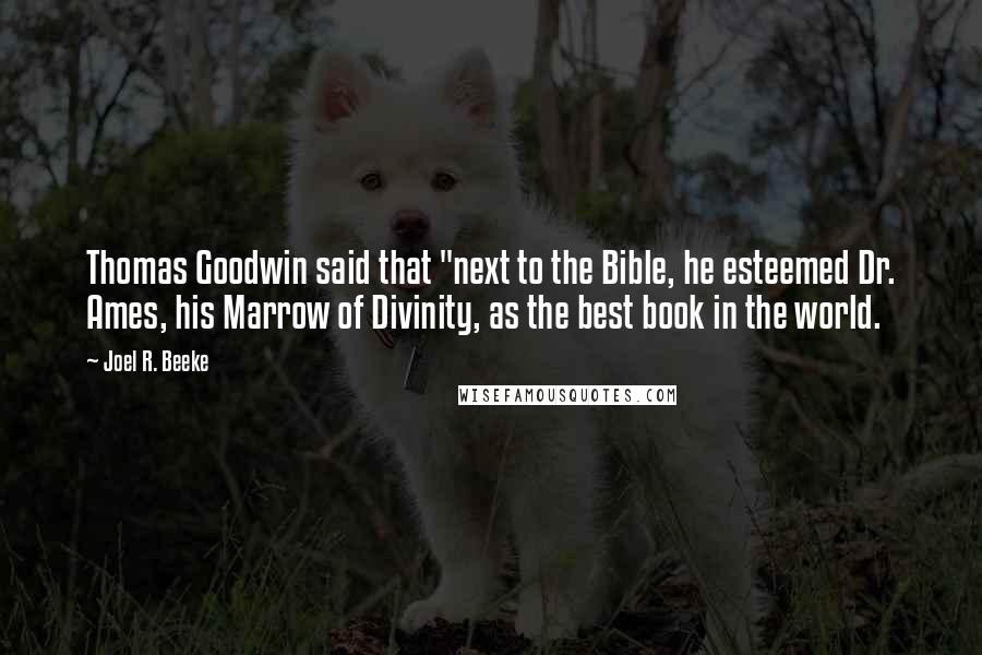 """Joel R. Beeke quotes: Thomas Goodwin said that """"next to the Bible, he esteemed Dr. Ames, his Marrow of Divinity, as the best book in the world."""