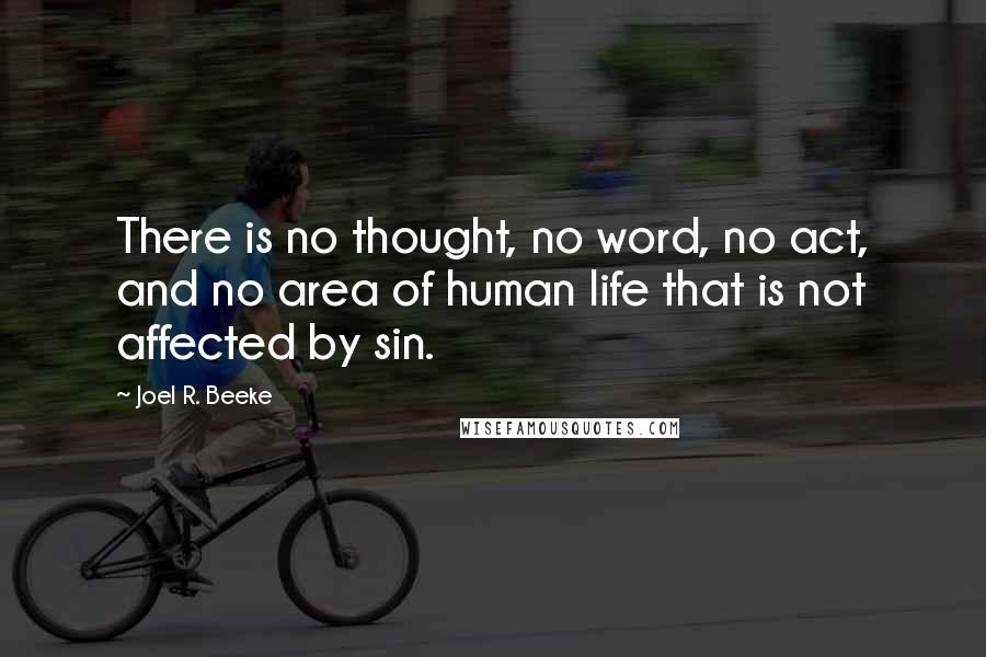 Joel R. Beeke quotes: There is no thought, no word, no act, and no area of human life that is not affected by sin.