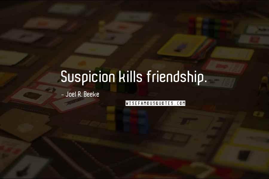 Joel R. Beeke quotes: Suspicion kills friendship.