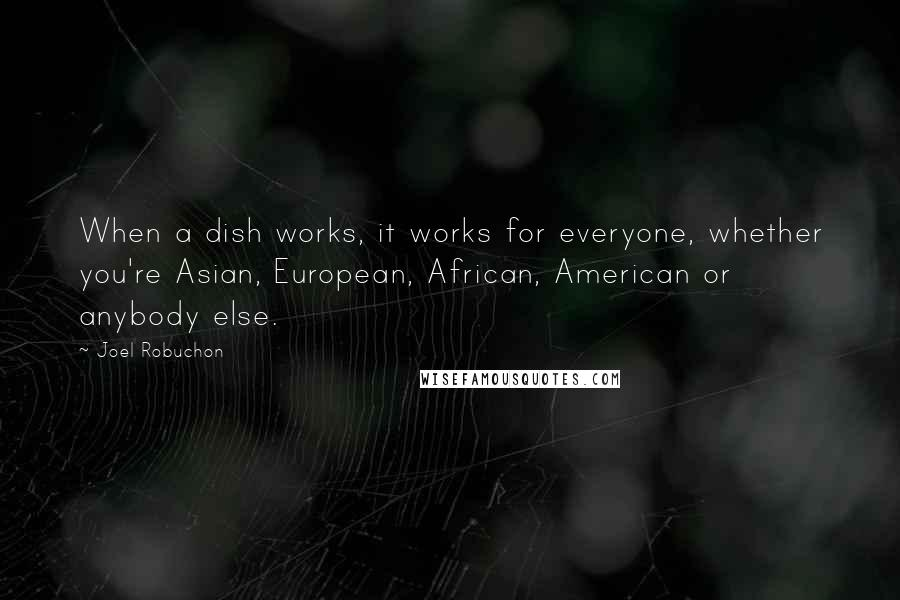 Joel Robuchon quotes: When a dish works, it works for everyone, whether you're Asian, European, African, American or anybody else.