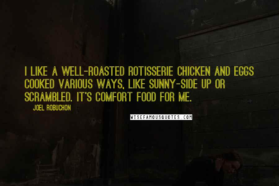 Joel Robuchon quotes: I like a well-roasted rotisserie chicken and eggs cooked various ways, like sunny-side up or scrambled. It's comfort food for me.