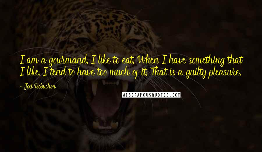 Joel Robuchon quotes: I am a gourmand. I like to eat. When I have something that I like, I tend to have too much of it. That is a guilty pleasure.