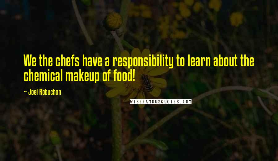 Joel Robuchon quotes: We the chefs have a responsibility to learn about the chemical makeup of food!