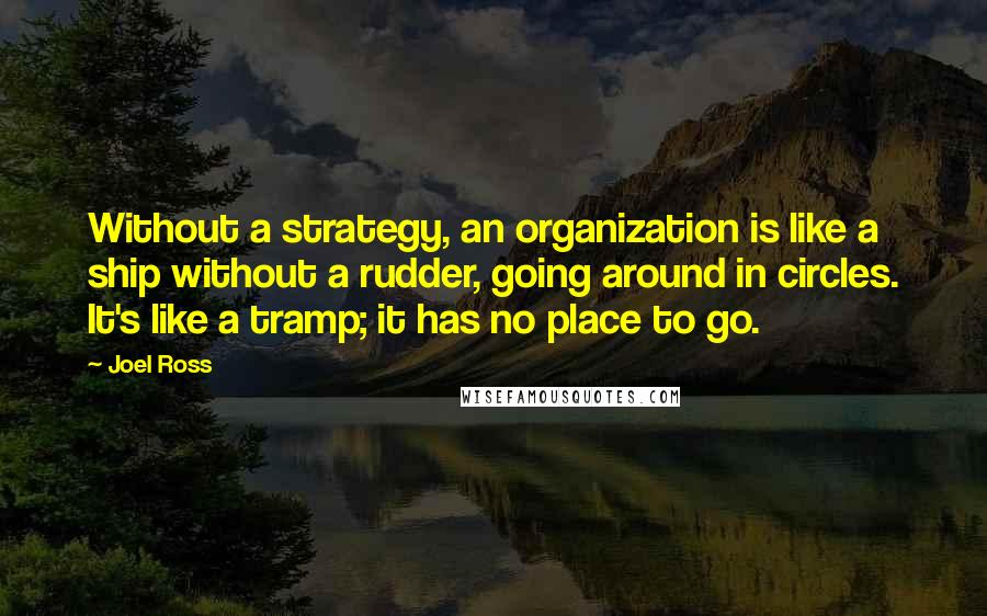 Joel Ross quotes: Without a strategy, an organization is like a ship without a rudder, going around in circles. It's like a tramp; it has no place to go.