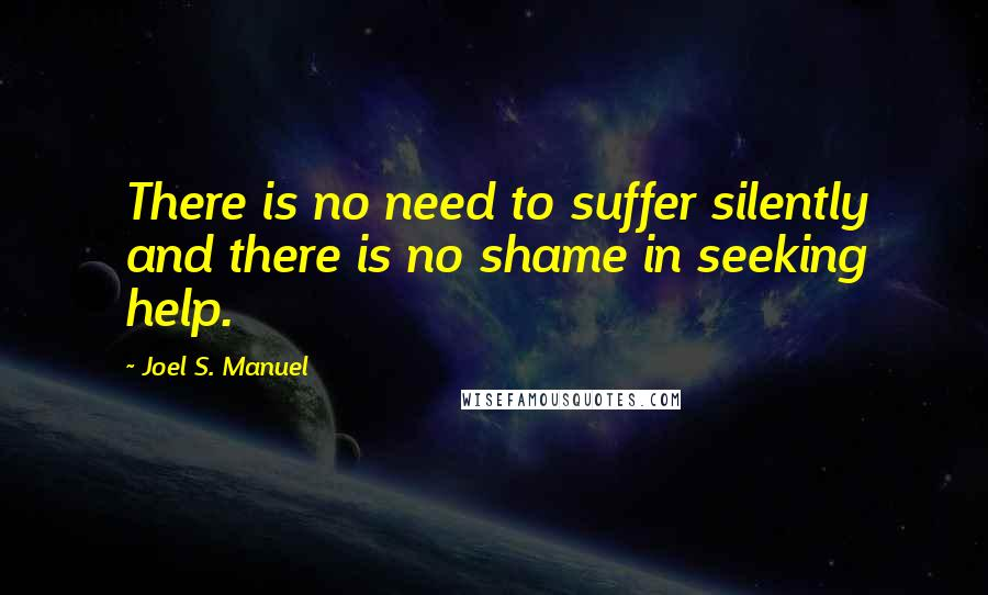 Joel S. Manuel quotes: There is no need to suffer silently and there is no shame in seeking help.