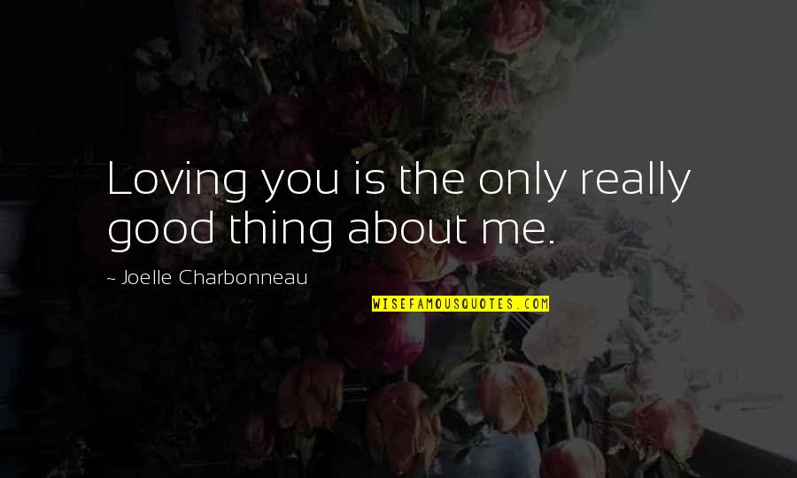 Joelle Charbonneau Quotes By Joelle Charbonneau: Loving you is the only really good thing