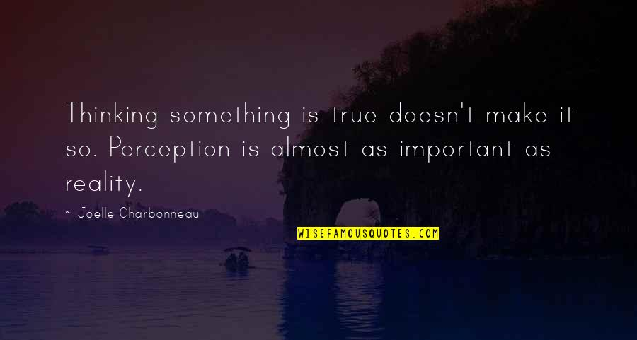 Joelle Charbonneau Quotes By Joelle Charbonneau: Thinking something is true doesn't make it so.