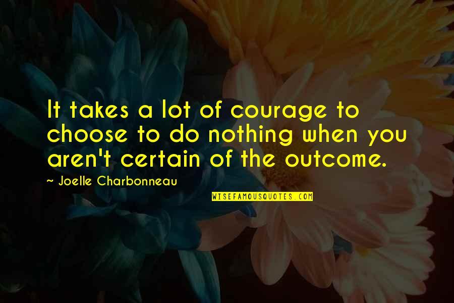 Joelle Charbonneau Quotes By Joelle Charbonneau: It takes a lot of courage to choose