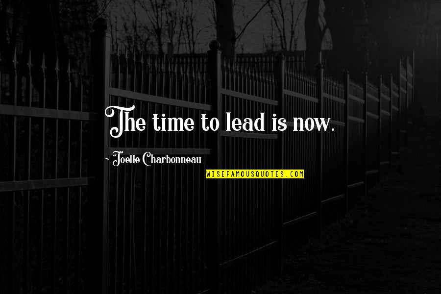 Joelle Charbonneau Quotes By Joelle Charbonneau: The time to lead is now.