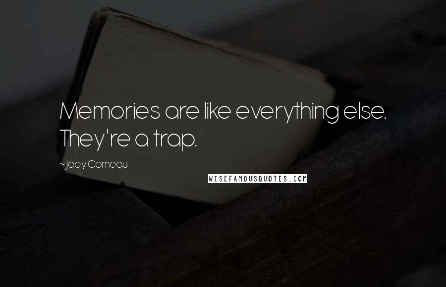 Joey Comeau quotes: Memories are like everything else. They're a trap.