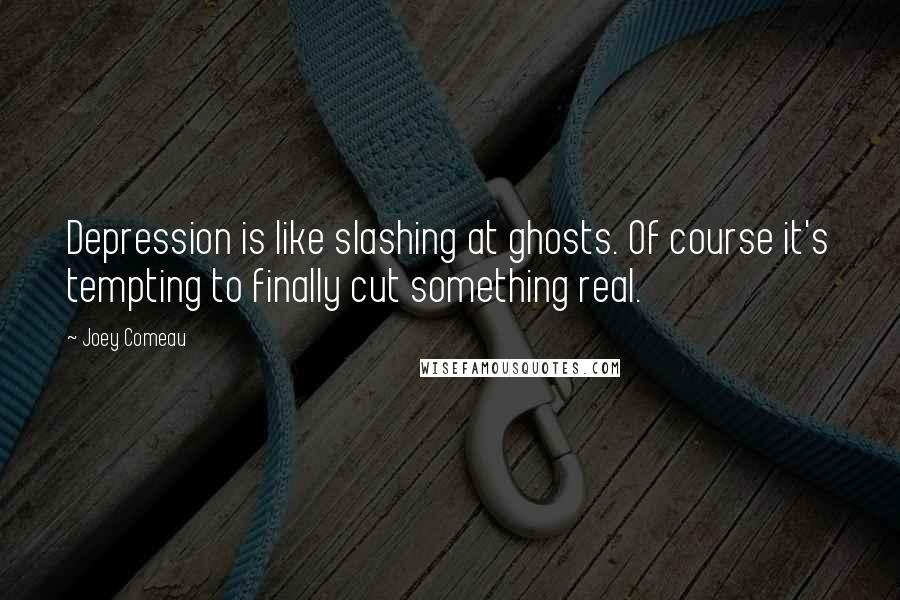 Joey Comeau quotes: Depression is like slashing at ghosts. Of course it's tempting to finally cut something real.