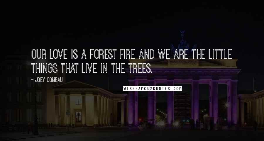 Joey Comeau quotes: Our love is a forest fire and we are the little things that live in the trees.