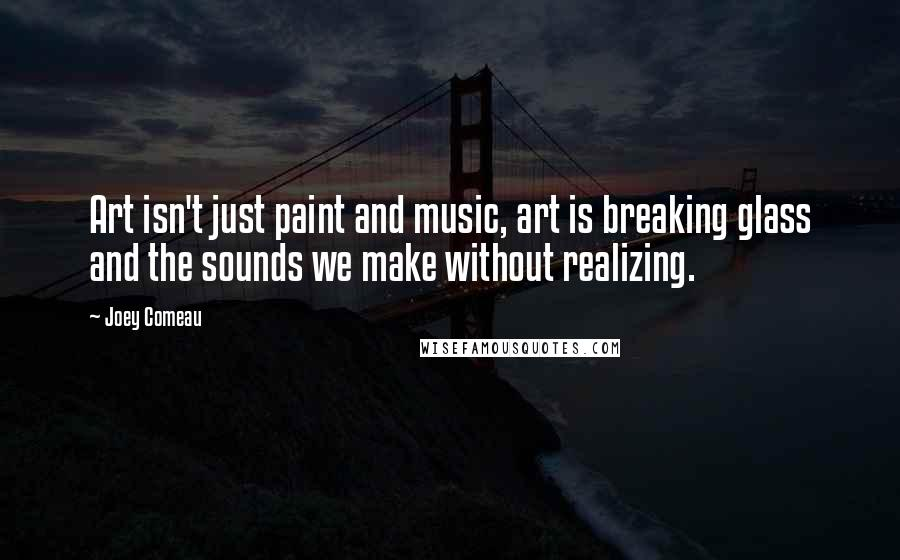 Joey Comeau quotes: Art isn't just paint and music, art is breaking glass and the sounds we make without realizing.