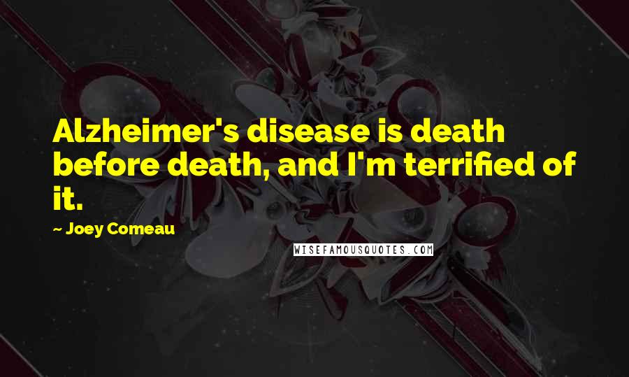 Joey Comeau quotes: Alzheimer's disease is death before death, and I'm terrified of it.