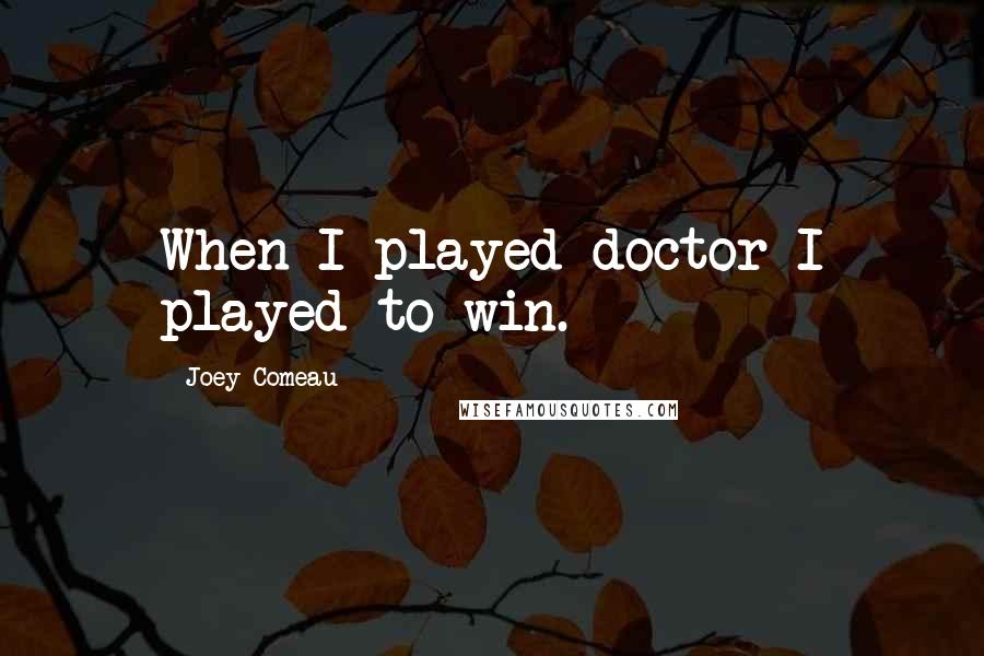 Joey Comeau quotes: When I played doctor I played to win.