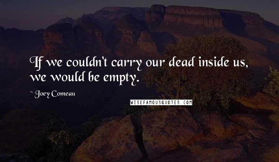 Joey Comeau quotes: If we couldn't carry our dead inside us, we would be empty.