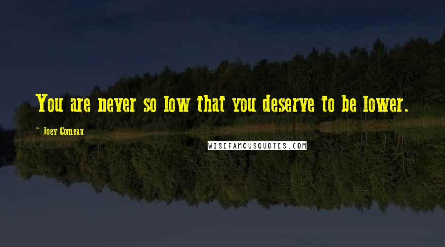 Joey Comeau quotes: You are never so low that you deserve to be lower.