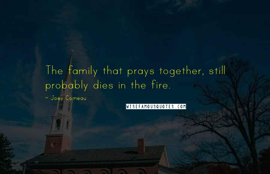 Joey Comeau quotes: The family that prays together, still probably dies in the fire.