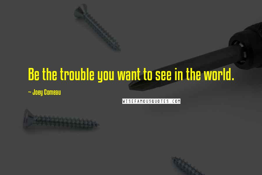 Joey Comeau quotes: Be the trouble you want to see in the world.
