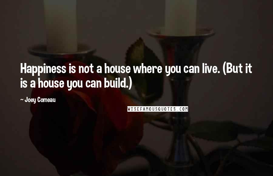 Joey Comeau quotes: Happiness is not a house where you can live. (But it is a house you can build.)