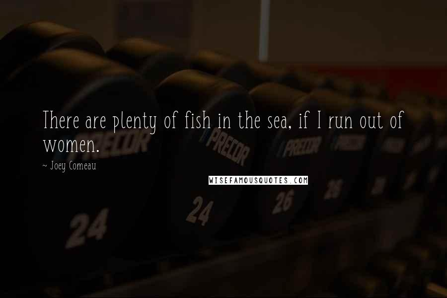 Joey Comeau quotes: There are plenty of fish in the sea, if I run out of women.