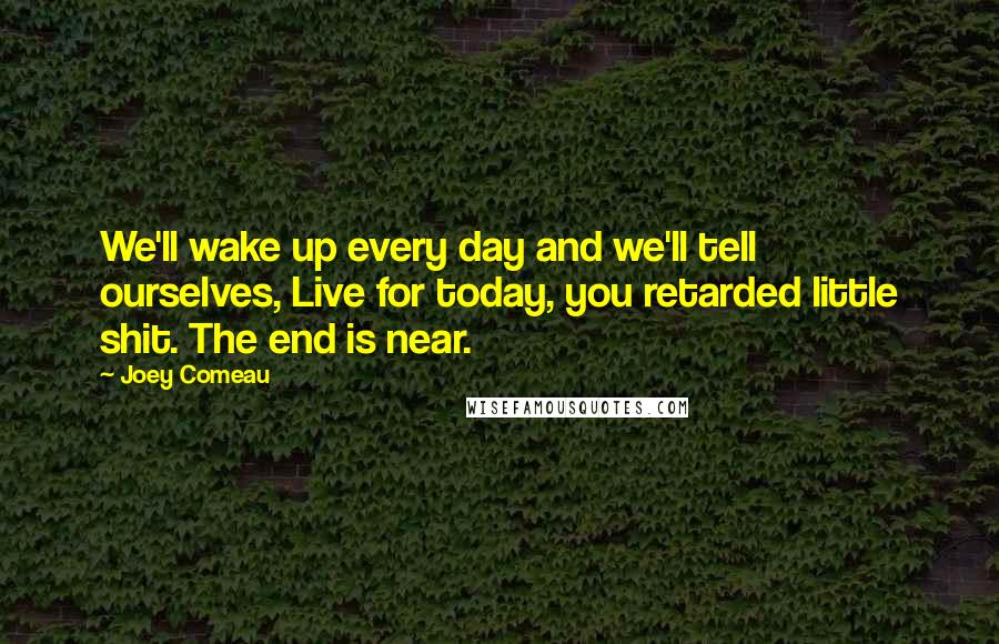 Joey Comeau quotes: We'll wake up every day and we'll tell ourselves, Live for today, you retarded little shit. The end is near.