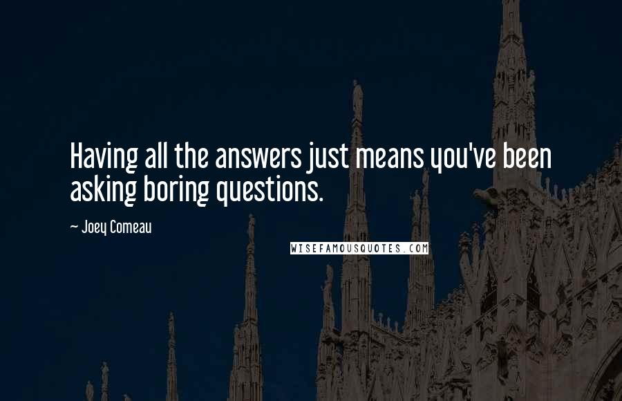 Joey Comeau quotes: Having all the answers just means you've been asking boring questions.