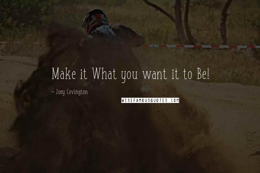 Joey Covington quotes: Make it What you want it to Be!