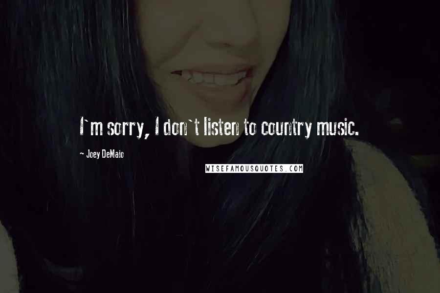 Joey DeMaio quotes: I'm sorry, I don't listen to country music.