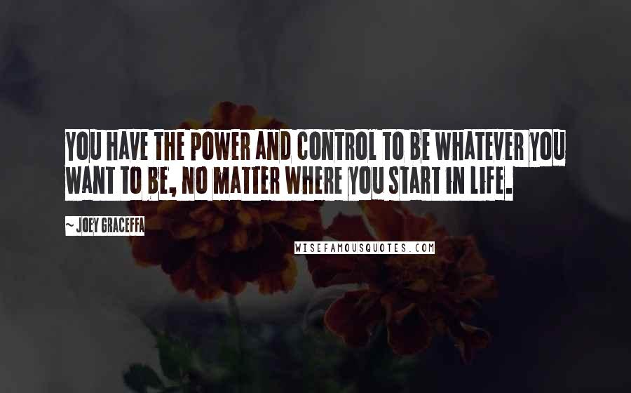 Joey Graceffa quotes: You have the power and control to be whatever you want to be, no matter where you start in life.