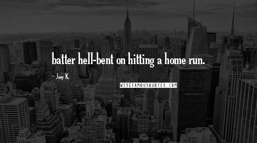 Joey K. quotes: batter hell-bent on hitting a home run.