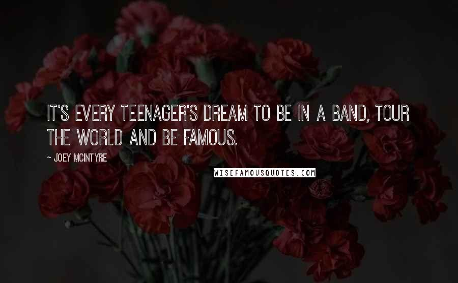 Joey McIntyre quotes: It's every teenager's dream to be in a band, tour the world and be famous.