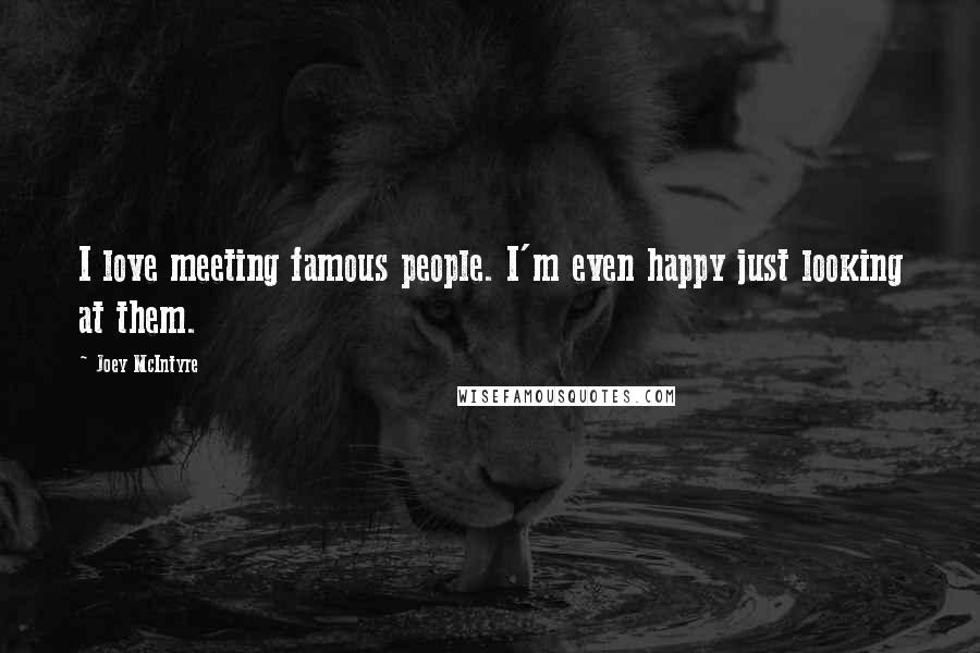 Joey McIntyre quotes: I love meeting famous people. I'm even happy just looking at them.