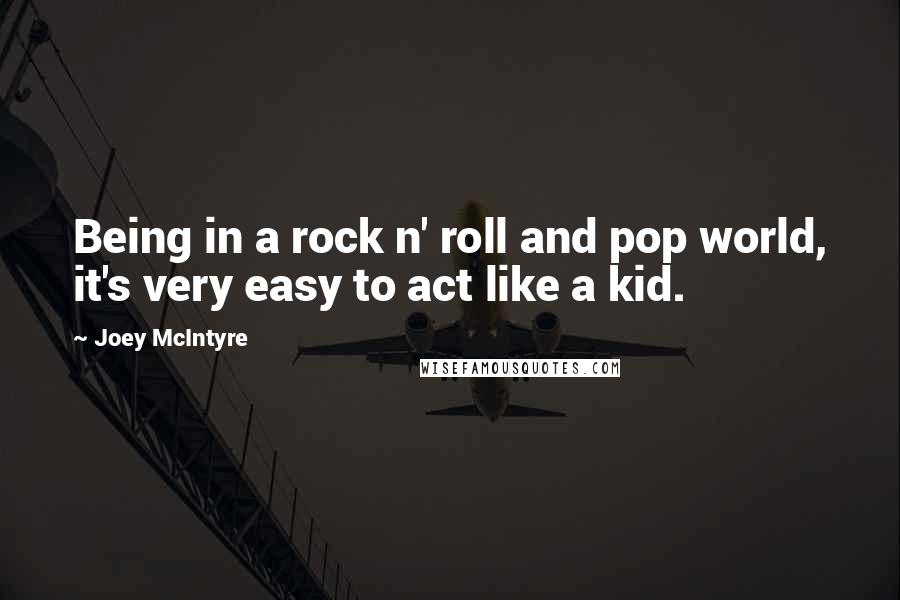 Joey McIntyre quotes: Being in a rock n' roll and pop world, it's very easy to act like a kid.
