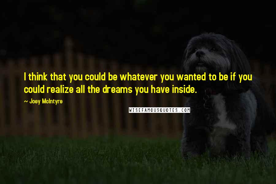 Joey McIntyre quotes: I think that you could be whatever you wanted to be if you could realize all the dreams you have inside.