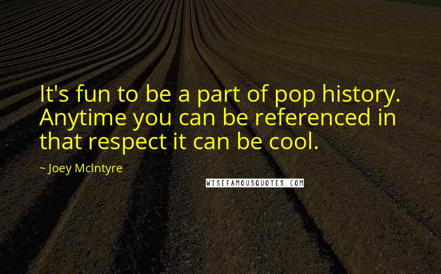 Joey McIntyre quotes: It's fun to be a part of pop history. Anytime you can be referenced in that respect it can be cool.