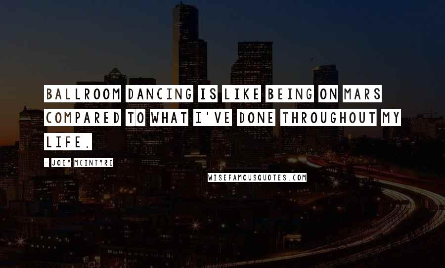 Joey McIntyre quotes: Ballroom dancing is like being on Mars compared to what I've done throughout my life.